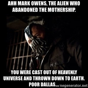 Bane Meme - ahh mark owens, the alien who abandoned the mothership. you were cast out of heavenly universe and thrown down to earth.  poor dallas....