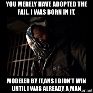 Bane Meme - you merely have adopted the fail. i was born in it, modeled by it,ans i didn't win until i was already a man