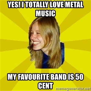 Trologirl - yes! I totally love metal music my favourite band is 50 cent