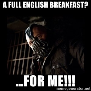 Bane Meme - A FULL ENGLISH BREAKFAST? ...FOR ME!!!