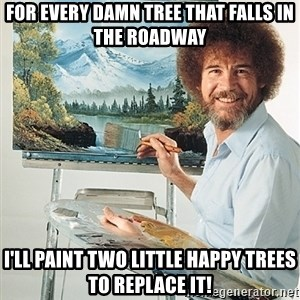 SAD BOB ROSS - FOR EVERY DAMN TREE THAT FALLS IN THE ROADWAY I'LL PAINT TWO LITTLE HAPPY TREES TO REPLACE IT!