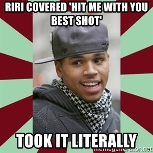 chris brown - RiRi covered 'Hit me with you best shot'  Took it literally