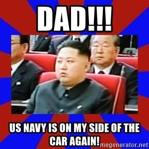 kim jong un - DAD!!! US NAVY is on my side of the car again!