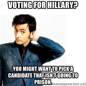 Doctor Who - Voting for Hillary? You might want to pick a candidate that isn't going to prison.