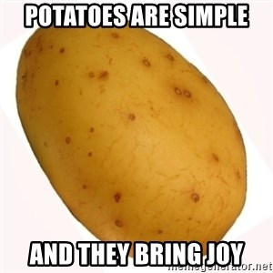 potato meme - potatoes are simple and they bring joy