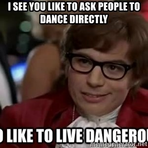 I too like to live dangerously - i see you like to ask people to dance directly