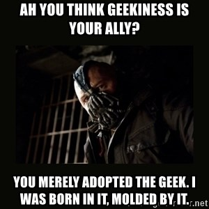 Bane Dark Knight - Ah you think geekiness is your ally? You merely adopted the geek. I was born in it, molded by it.