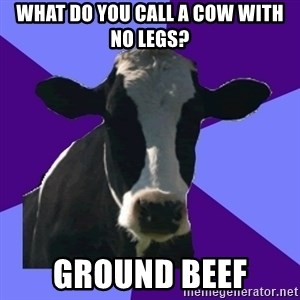 Coworker Cow - What do you call a cow with no legs? Ground beef