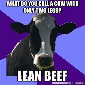 Coworker Cow - What do you call a cow with only two legs? Lean beef