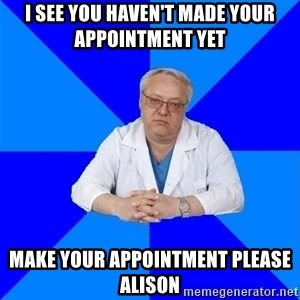 doctor_atypical - I SEE YOU HAVEN'T MADE YOUR APPOINTMENT YET MAKE YOUR APPOINTMENT PLEASE ALISON