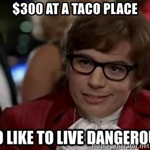 I too like to live dangerously - $300 at a Taco Place