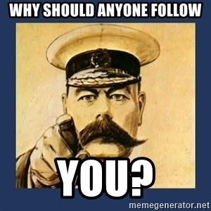 your country needs you - Why should anyone follow YOU?
