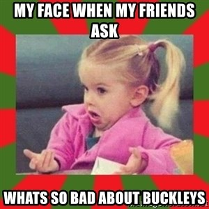 dafuq girl - My face when my friends ask  whats so bad about buckleys