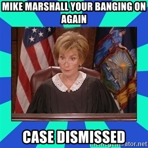 Judge Judy - Mike Marshall your banging on again Case dismissed