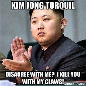 Kim Jong Un Clap - Kim Jong Torquil Disagree with me?  I kill you with my claws!
