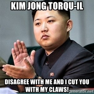 Kim Jong Un Clap - Kim Jong Torqu-Il Disagree with me and I cut you with my claws!