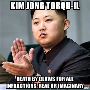 Kim Jong Un Clap - Kim Jong Torqu-Il Death by claws for all infractions, real or imaginary