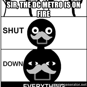 Shut Down Everything - Sir, the DC Metro is on fire