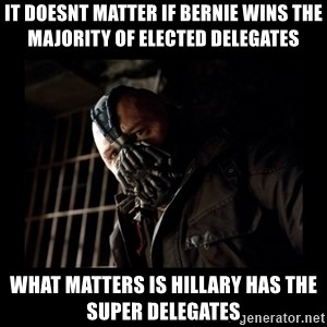 Bane Meme - it doesnt matter if bernie wins the majority of elected delegates what matters is hillary has the super delegates