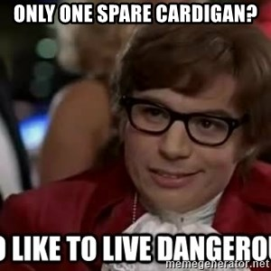 I too like to live dangerously - Only one spare cardigan?