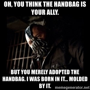 Bane Meme - OH, YOU THINK THE HANDBAG IS YOUR ALLY. BUT YOU MERELY ADOPTED THE HANDBAG. I WAS BORN IN IT... MOLDED BY IT.