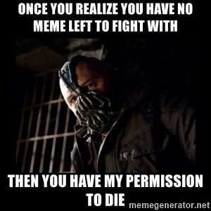 Bane Meme - once you realize you have no meme left to fight with then you have my permission to die