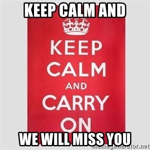 Keep Calm - KEEP CALM AND WE WILL MISS YOU