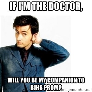 Doctor Who - If I'm the Doctor, Will you be my companion to BJHS Prom?