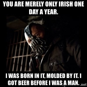 Bane Meme - You are merely only Irish one day a year. I was born in it, molded by it. i got beer before i was a man.