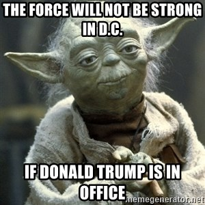 Yodanigger - the force will not be strong in D.C.  IF DONALD TRUMP IS IN OFFICE
