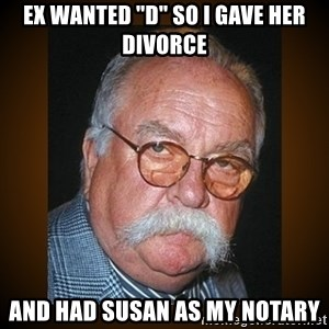 "Wilford Brimley - ex wanted ""D"" so i gave her Divorce and had susan as my notary"