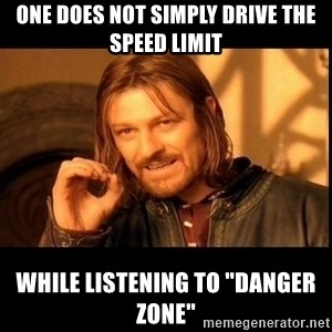 "one does not  - one does not simply drive the speed limit while listening to ""danger zone"""