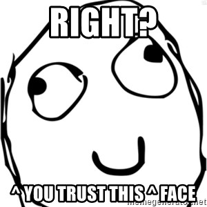 Derp meme - Right? ^ you trust this ^ face