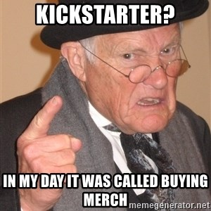 Angry Old Man - kickstarter? in my day it was called buying merch