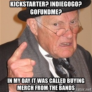 Angry Old Man - kickstarter? indiegogo? gofundme? in my day it was called buying merch from the bands