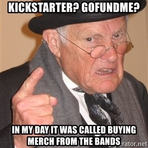 Angry Old Man - kickstarter? gofundme? in my day it was called buying merch from the bands
