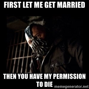 Bane Meme - FIRST LET ME get married then you have my permission to die