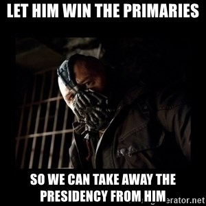 Bane Meme - Let him win the primaries So we can take away the Presidency from him