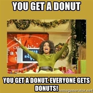 Oprah You get a - YOU GET A DONUT YOU GET A DONUT. EVERYONE GETS DONUTS!