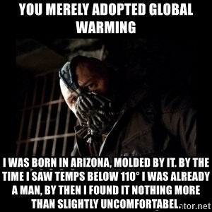 Bane Meme - you merely adopted global warming i was born in arizona, molded by it. by the time i saw temps below 110° i was already a man, by then i found it nothing more than slightly uncomfortabel.