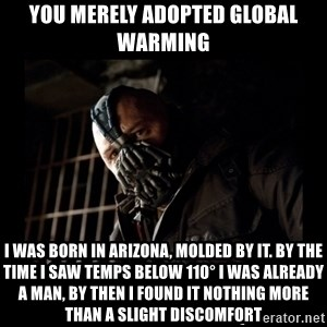 Bane Meme - you merely adopted global warming i was born in arizona, molded by it. By the time i saw temps below 110° i was already a man, by then i found it nothing more than a slight discomfort