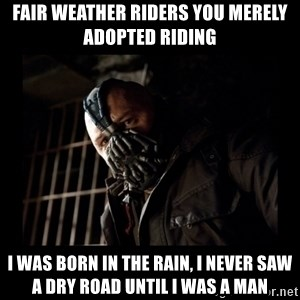 Bane Meme - Fair weather riders you merely adopted riding I was born in the rain, I never saw a dry road until I was a man