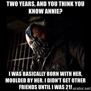 Bane Meme - Two years, and you think you know Annie? I was basically born with her, moulded by her. I didn't get other friends until I was 21!