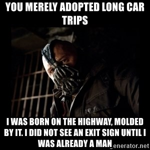 Bane Meme - you merely adopted long car trips i was born on the highway, molded by it. I did not see an exit sign until i was already a man