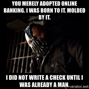 Bane Meme - You merely adopted online banking. I was born to it. Molded by it. I did not write a check until I was already a man.