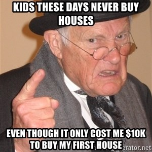 Angry Old Man - Kids these days never buy houses Even though it only cost me $10K to buy my first house