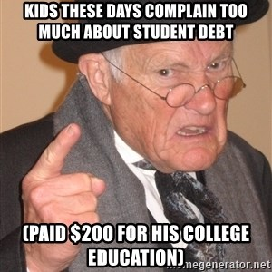 Angry Old Man - kids these days complain too much about student debt (Paid $200 for his college education)