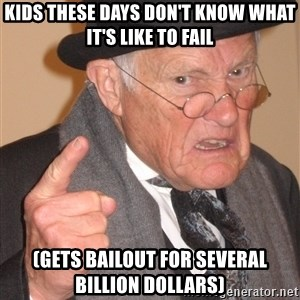 Angry Old Man - Kids these days don't know what it's like to fail (Gets bailout for several billion dollars)