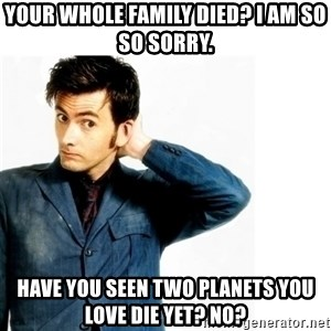 Doctor Who - Your whole family died? I am so so sorry. Have you seen two planets you love die yet? No?