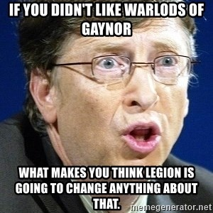 No U Bill Gates - If you didn't like Warlods Of Gaynor what makes you think legion is going to change anything about that.